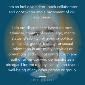 Cristen Iris Statement of Values: I am an inclusive editor, book collaborator, and ghostwriter and a proponent of civil discourse. I do not discriminate based on race, ethnicity, country of origin, age, marital status, disability, religious or political affiliation, gender identity, or sexual orientation in any of my activities or operations and will not contract with any author or vendor who demonstrates a disregard for the dignity, safety, and overall wellbeing of any other person or group.
